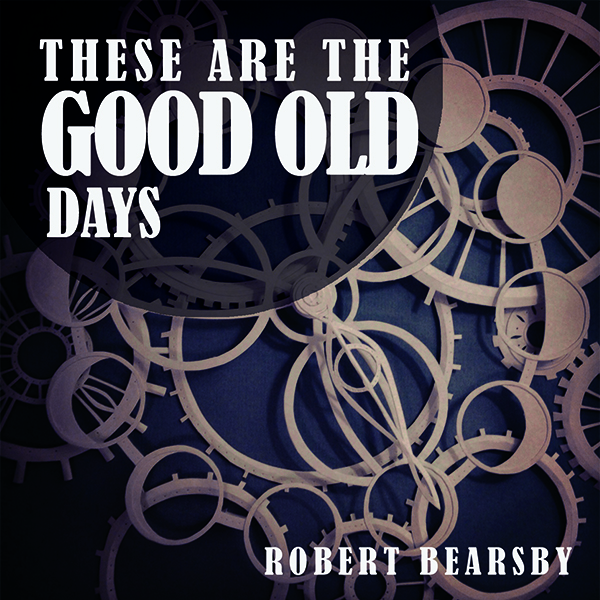 These Are The Good Old Days EP (Physical Copy) - Robert Bearsby